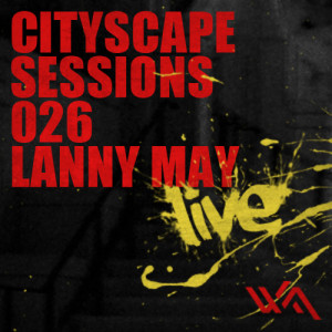 Cityscape Sessions 026: Lanny May – Live DJ set